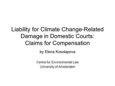 Liability for Climate Change-Related Damage in Domestic Courts: Claims for Compensation by Elena Kosolapova Centre for Environmental Law University of.