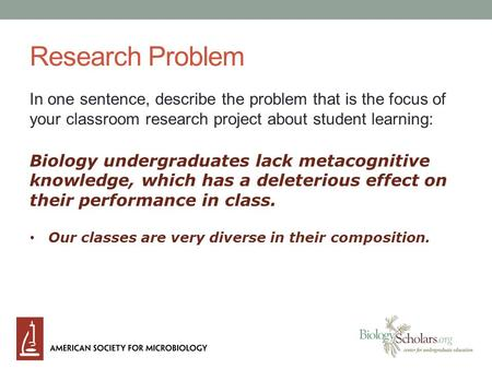 Research Problem In one sentence, describe the problem that is the focus of your classroom research project about student learning: Biology undergraduates.