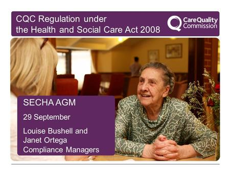 SECHA AGM 29 September Louise Bushell and Janet Ortega Compliance Managers CQC Regulation under the Health and Social Care Act 2008.