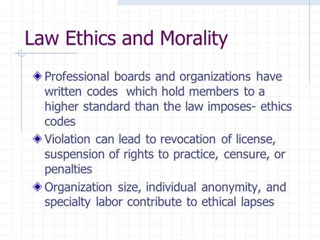 Law Ethics and Morality Professional boards and organizations have written codes which hold members to a higher standard than the law imposes- ethics codes.