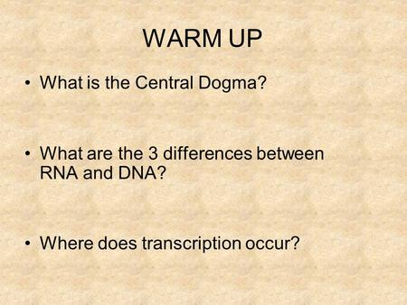 WARM UP What is the Central Dogma? What are the 3 differences between RNA and DNA? Where does transcription occur?