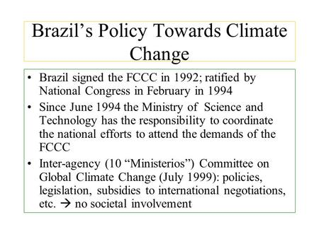Brazil's Policy Towards Climate Change Brazil signed the FCCC in 1992; ratified by National Congress in February in 1994 Since June 1994 the Ministry of.
