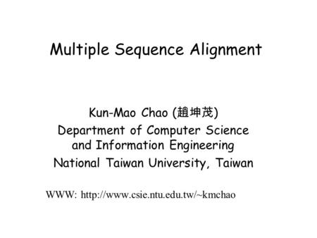 Multiple Sequence Alignment Kun-Mao Chao ( 趙坤茂 ) Department of Computer Science and Information Engineering National Taiwan University, Taiwan WWW: