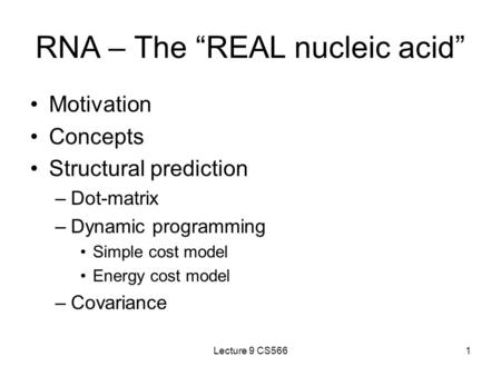 "Lecture 9 CS5661 RNA – The ""REAL nucleic acid"" Motivation Concepts Structural prediction –Dot-matrix –Dynamic programming Simple cost model Energy cost."