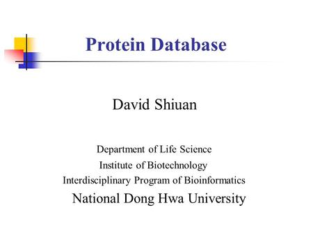 Protein Database David Shiuan Department of Life Science Institute of Biotechnology Interdisciplinary Program of Bioinformatics National Dong Hwa University.
