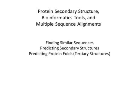 Protein Secondary Structure, Bioinformatics Tools, and Multiple Sequence Alignments Finding Similar Sequences Predicting Secondary Structures Predicting.