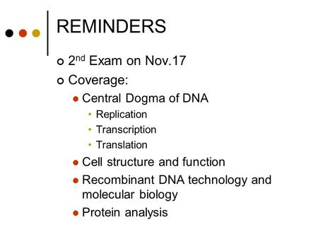 REMINDERS 2 nd Exam on Nov.17 Coverage: Central Dogma of DNA Replication Transcription Translation Cell structure and function Recombinant DNA technology.
