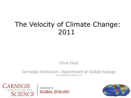 The Velocity of Climate Change: 2011 Chris Field Carnegie Institution: Department of Global Ecology www.global-ecology.org.