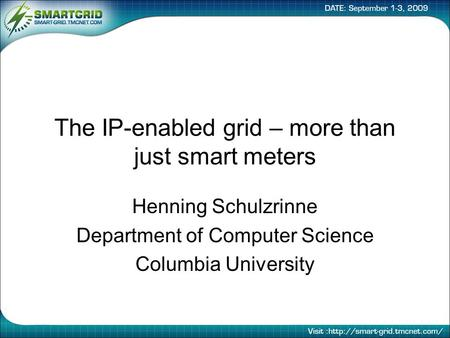 The IP-enabled grid – more than just smart meters Henning Schulzrinne Department of Computer Science Columbia University.