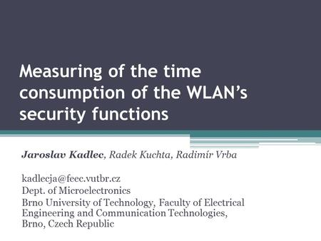 Measuring of the time consumption of the WLAN's security functions Jaroslav Kadlec, Radek Kuchta, Radimír Vrba Dept. of Microelectronics.