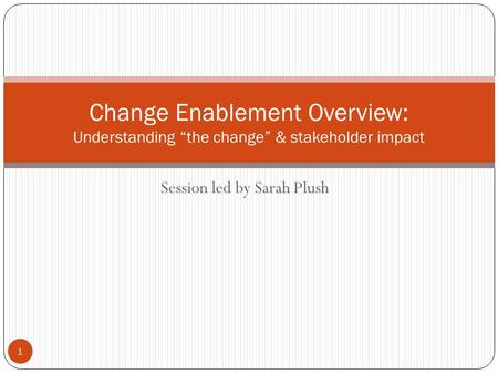 "Session led by Sarah Plush Change Enablement Overview: Understanding ""the change"" & stakeholder impact 1."