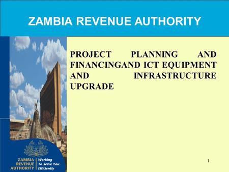 1 PROJECT PLANNING AND FINANCINGAND ICT EQUIPMENT AND INFRASTRUCTURE UPGRADE ZAMBIA REVENUE AUTHORITY.