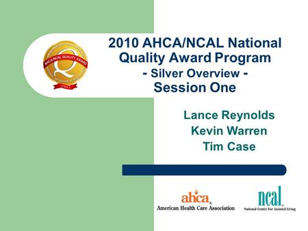 2010 AHCA/NCAL National Quality Award Program - Silver Overview - Session One Lance Reynolds Kevin Warren Tim Case.
