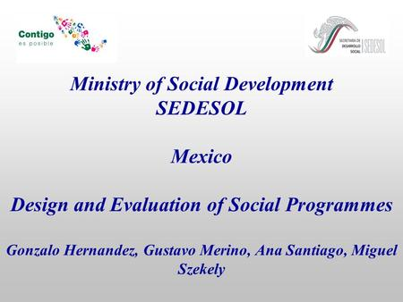 Ministry of Social Development SEDESOL Mexico Design and Evaluation of Social Programmes Gonzalo Hernandez, Gustavo Merino, Ana Santiago, Miguel Szekely.