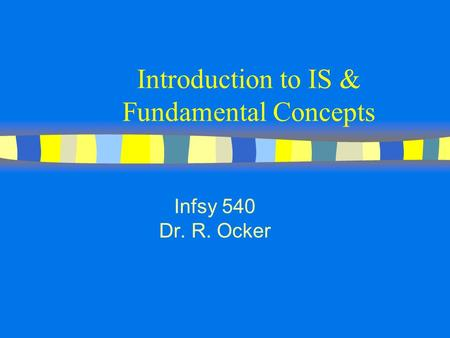 Introduction to IS & Fundamental Concepts Infsy 540 Dr. R. Ocker.