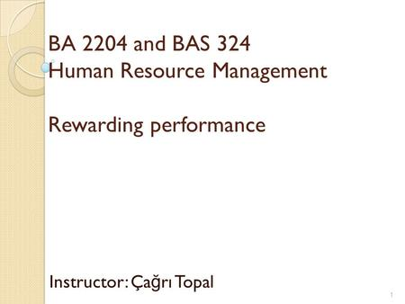 BA 2204 and BAS 324 Human Resource Management Rewarding performance Instructor: Ça ğ rı Topal 1.