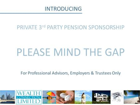 INTRODUCING PRIVATE 3 rd PARTY PENSION SPONSORSHIP PLEASE MIND THE GAP For Professional Advisors, Employers & Trustees Only.