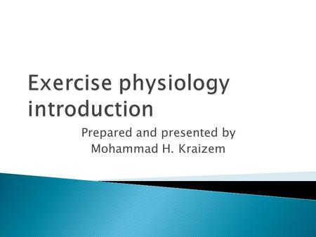 Prepared and presented by Mohammad H. Kraizem.  The study of the effects of exercise on the body. E  Clinical Exercise Physiology-Involves the application.