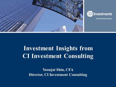 Investment Insights from CI Investment Consulting Yoonjai Shin, CFA Director, CI Investment Consulting.