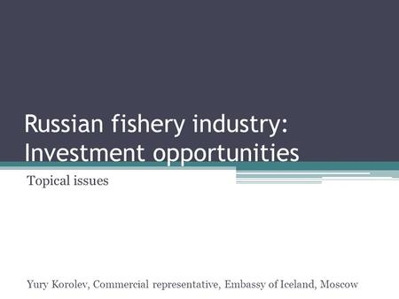 Russian fishery industry: Investment opportunities Topical issues Yury Korolev, Commercial representative, Embassy of Iceland, Moscow.