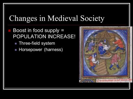 Changes in Medieval Society Boost in food supply = POPULATION INCREASE! Three-field system Horsepower (harness)