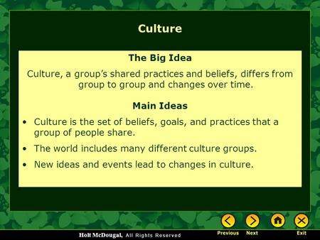 Holt McDougal, Culture The Big Idea Culture, a group's shared practices and beliefs, differs from group to group and changes over time. Main Ideas Culture.