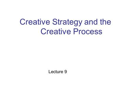 Creative Strategy and the Creative Process Lecture 9.