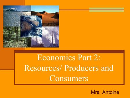 Economics Part 2: Resources/ Producers and Consumers Mrs. Antoine.