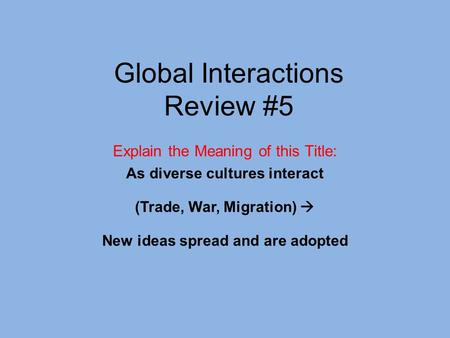 Global Interactions Review #5 Explain the Meaning of this Title: As diverse cultures interact (Trade, War, Migration)  New ideas spread and are adopted.