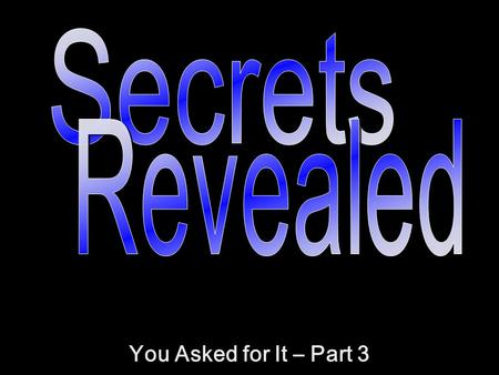 Secrets Revealed You Asked for It – Part 3.