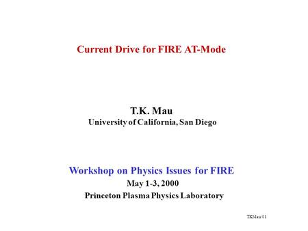 Current Drive for FIRE AT-Mode T.K. Mau University of California, San Diego Workshop on Physics Issues for FIRE May 1-3, 2000 Princeton Plasma Physics.