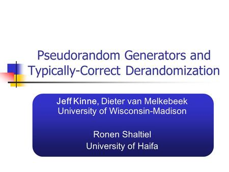 Pseudorandom Generators and Typically-Correct Derandomization Jeff Kinne, Dieter van Melkebeek University of Wisconsin-Madison Ronen Shaltiel University.