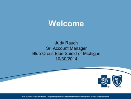 Blue Cross Blue Shield of Michigan is a nonprofit corporation and independent licensee of the Blue Cross and Blue Shield Association. Welcome Judy Rauch.