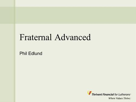"Fraternal Advanced Phil Edlund. Mission "" Thrivent Financial for Lutherans is a faith- based membership organization called to improve the quality of."
