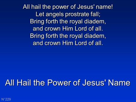 All Hail the Power of Jesus' Name N°229 All hail the power of Jesus' name! Let angels prostrate fall; Bring forth the royal diadem, and crown Him Lord.