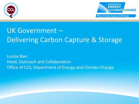 UK Government – Delivering Carbon Capture & Storage Louise Barr Head, Outreach and Collaboration Office of CCS, Department of Energy and Climate Change.