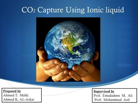  CO 2 Capture Using Ionic liquid Prepared by Ahmad T. Malki Ahmad K. AL-Askar Supervised by Prof. Emadadeen M. Ali Prof. Mohammad Asif.