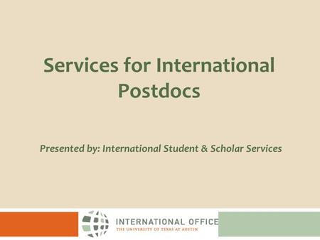 Presented by: International Student & Scholar Services Services for International Postdocs.