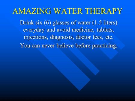 AMAZING WATER THERAPY Drink six (6) glasses of water (1.5 liters) everyday and avoid medicine, tablets, injections, diagnosis, doctor fees, etc. You can.