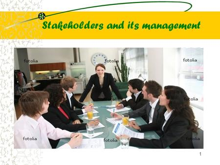 Stakeholders and its management 1. Stakeholders are all those who are affected by or can affect the activities <strong>of</strong> the firm. They can be from within or.