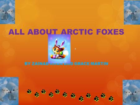 ALL ABOUT ARCTIC FOXES BY ZAINAB KHAN AND GRACE MARTIN.