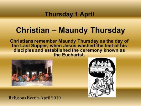 Religious Events April 2010 Christians remember Maundy Thursday as the day of the Last Supper, when Jesus washed the feet of his disciples and established.