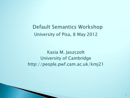 Default Semantics Workshop University of Pisa, 8 May 2012 Kasia M. Jaszczolt University of Cambridge  1.