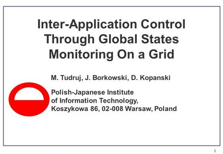 1 M. Tudruj, J. Borkowski, D. Kopanski Inter-Application Control Through Global States Monitoring On a Grid Polish-Japanese Institute of Information Technology,