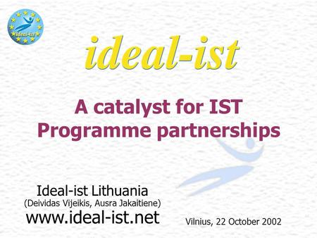 Ideal-ist Lithuania (Deividas Vijeikis, Ausra Jakaitiene) www.ideal-ist.net A catalyst for IST Programme partnerships Vilnius, 22 October 2002.