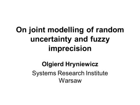 On joint modelling of random uncertainty and fuzzy imprecision Olgierd Hryniewicz Systems Research Institute Warsaw.