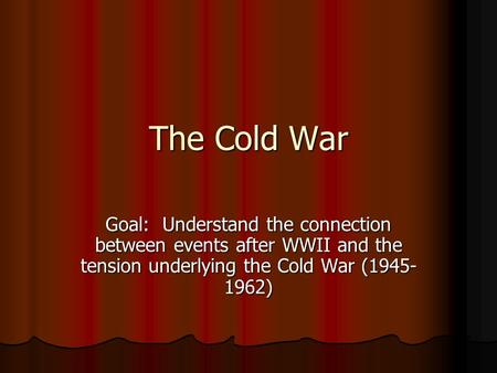 The Cold War Goal: Understand the connection between events after WWII and the tension underlying the Cold War (1945- 1962)