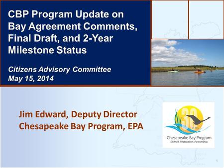 Jim Edward, Deputy Director Chesapeake Bay Program, EPA 1 CBP Program Update on Bay Agreement Comments, Final Draft, and 2-Year Milestone Status Citizens.