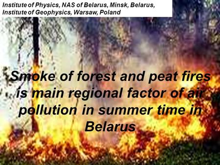 Smoke of forest and peat fires is main regional factor of air pollution in summer time in Belarus Institute of Physics, NAS of Belarus, Minsk, Belarus,
