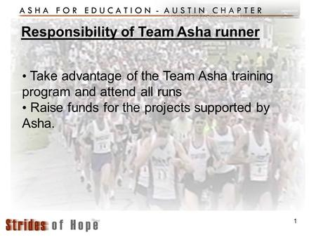 1 Take advantage of the Team Asha training program and attend all runs Raise funds for the projects supported by Asha. Responsibility of Team Asha runner.